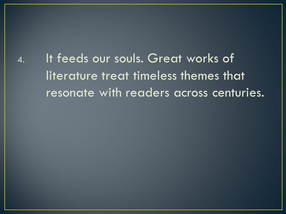 4. It feeds our souls. Great works of literature treat timeless themes that resonate with readers across centuries.