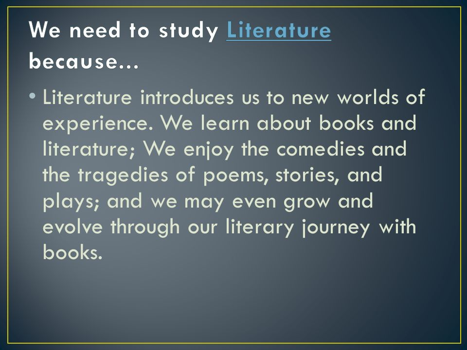 Literature introduces us to new worlds of experience. We learn about books and literature; We enjoy the comedies and the tragedies of poems, stories,