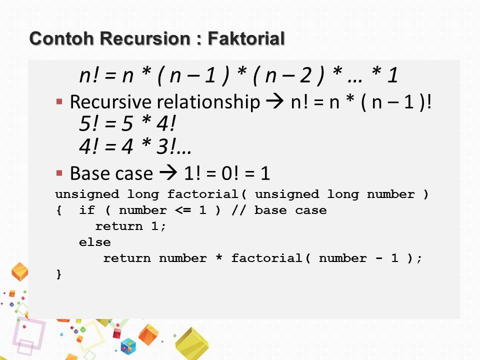 Contoh Recursion : Faktorial n! = n * ( n – 1 ) * ( n – 2 ) * … * 1  Recursive relationship  n! = n * ( n – 1 )! 5! = 5 * 4! 4! = 4 * 3!…  Base cas