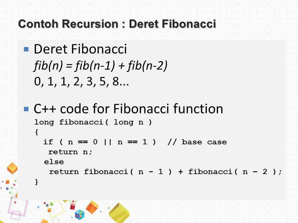 Contoh Recursion : Deret Fibonacci  Deret Fibonacci fib(n) = fib(n-1) + fib(n-2) 0, 1, 1, 2, 3, 5, 8...  C++ code for Fibonacci function long fibona