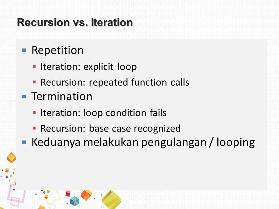 Recursion vs. Iteration  Repetition  Iteration: explicit loop  Recursion: repeated function calls  Termination  Iteration: loop condition fails 