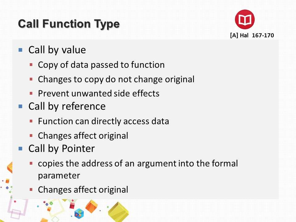 Call Function Type  Call by value  Copy of data passed to function  Changes to copy do not change original  Prevent unwanted side effects  Call by reference  Function can directly access data  Changes affect original  Call by Pointer  copies the address of an argument into the formal parameter  Changes affect original [A] Hal 167-170