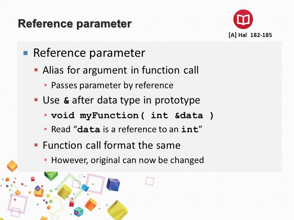 Reference parameter  Reference parameter  Alias for argument in function call ▪ Passes parameter by reference  Use & after data type in prototype ▪ void myFunction( int &data ) ▪ Read data is a reference to an int  Function call format the same ▪ However, original can now be changed [A] Hal 182-185