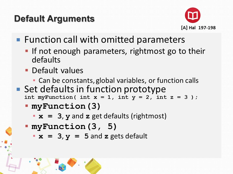 Default Arguments  Function call with omitted parameters  If not enough parameters, rightmost go to their defaults  Default values ▪ Can be constan