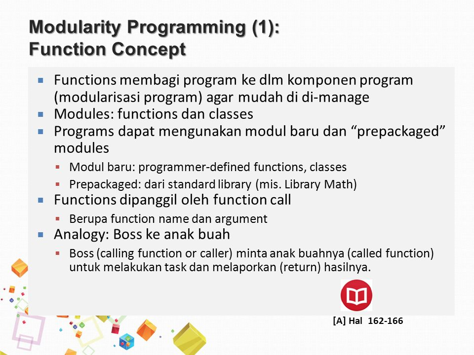 Modularity Programming (1): Function Concept  Functions membagi program ke dlm komponen program (modularisasi program) agar mudah di di-manage  Modules: functions dan classes  Programs dapat mengunakan modul baru dan prepackaged modules  Modul baru: programmer-defined functions, classes  Prepackaged: dari standard library (mis.