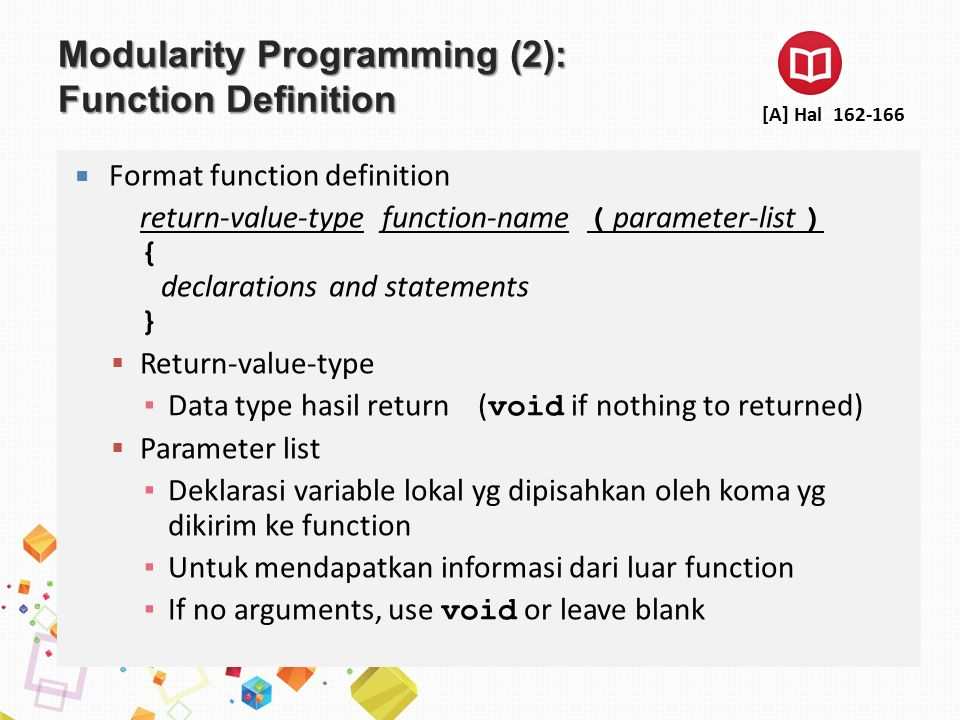 Modularity Programming (2): Function Definition  Format function definition return-value-type function-name ( parameter-list ) { declarations and statements }  Return-value-type ▪ Data type hasil return ( void if nothing to returned)  Parameter list ▪ Deklarasi variable lokal yg dipisahkan oleh koma yg dikirim ke function ▪ Untuk mendapatkan informasi dari luar function ▪ If no arguments, use void or leave blank [A] Hal 162-166