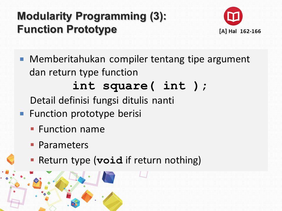 Modularity Programming (4): Function Prototype  Function Prototype harus sama dengan function definition  Function prototype double maximum( double, double, double );  Function Definition double maximum( double x, double y, double z ) { … }  Function signature  Adalah nama dan parameter function ▪ double maximum( double, double, double ); Function signature [A] Hal 162-170