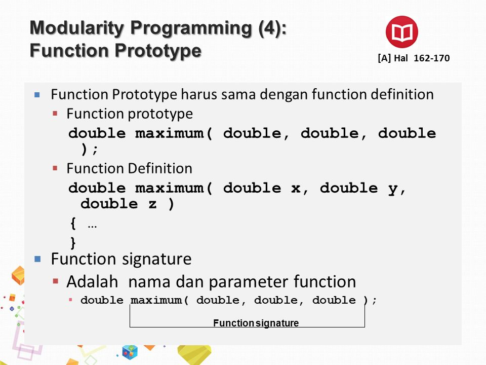 Modularity Programming (4): Function Prototype  Function Prototype harus sama dengan function definition  Function prototype double maximum( double, double, double );  Function Definition double maximum( double x, double y, double z ) { … }  Function signature  Adalah nama dan parameter function ▪ double maximum( double, double, double ); Function signature [A] Hal 162-170