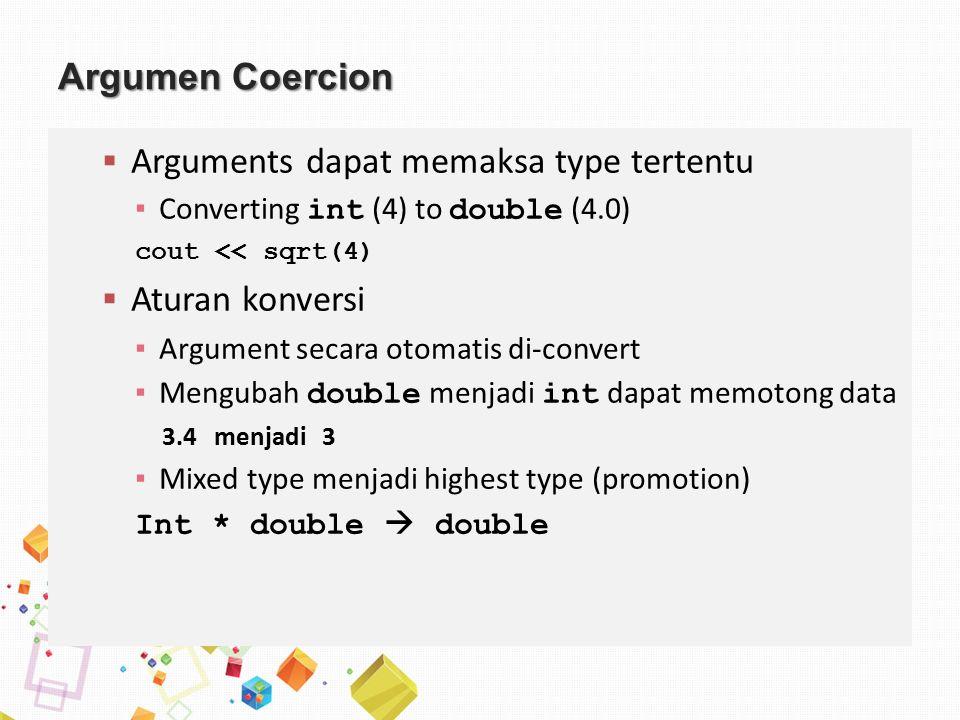 Argumen Coercion  Arguments dapat memaksa type tertentu ▪ Converting int (4) to double (4.0) cout << sqrt(4)  Aturan konversi ▪ Argument secara otomatis di-convert ▪ Mengubah double menjadi int dapat memotong data 3.4 menjadi 3 ▪ Mixed type menjadi highest type (promotion) Int * double  double