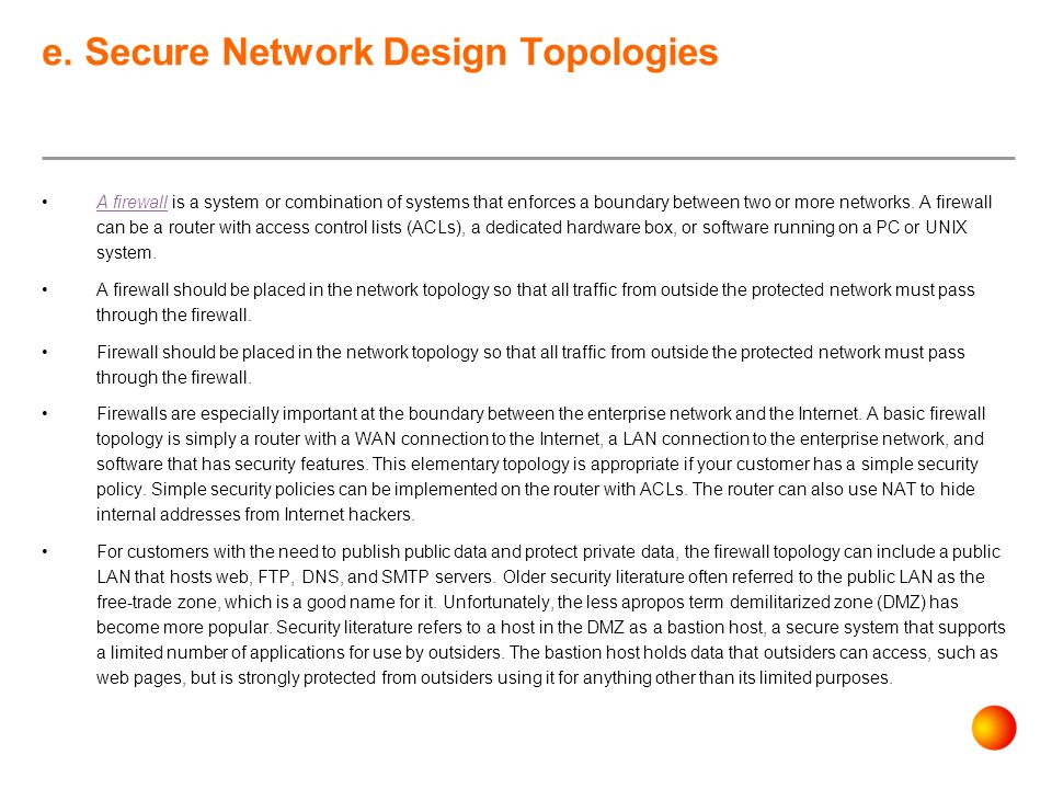 e. Secure Network Design Topologies A firewall is a system or combination of systems that enforces a boundary between two or more networks. A firewall