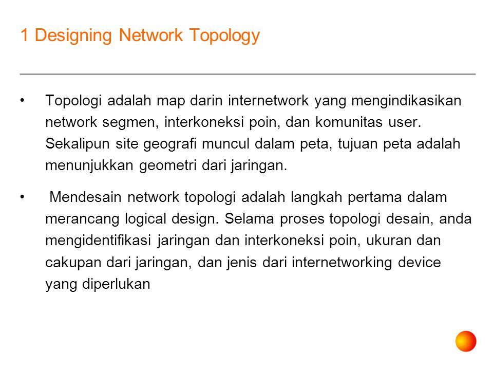 1 Designing Network Topology Topologi adalah map darin internetwork yang mengindikasikan network segmen, interkoneksi poin, dan komunitas user.