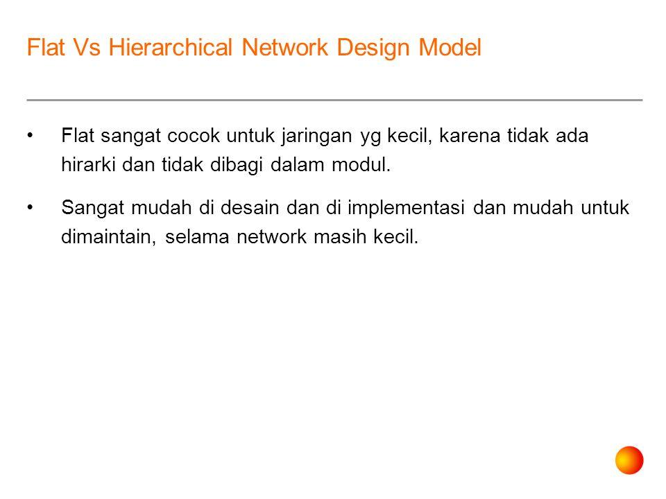 Flat Vs Hierarchical Network Design Model Flat sangat cocok untuk jaringan yg kecil, karena tidak ada hirarki dan tidak dibagi dalam modul.