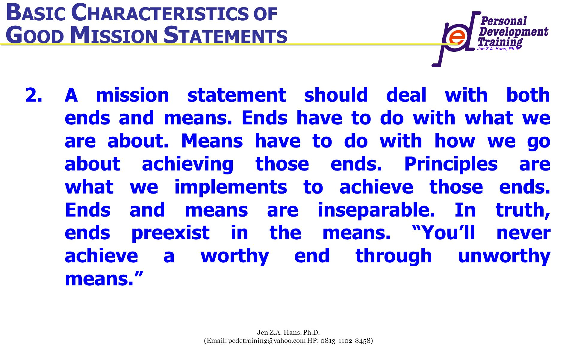 Jen Z.A. Hans, Ph.D Jen Z.A. Hans, Ph.D. (Email: pedetraining@yahoo.com HP: 0813-1102-8458) 2.A mission statement should deal with both ends and means