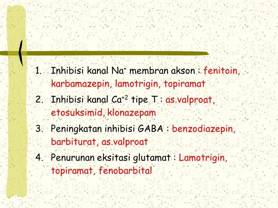 1.Inhibisi kanal Na + membran akson : fenitoin, karbamazepin, lamotrigin, topiramat 2.Inhibisi kanal Ca +2 tipe T : as.valproat, etosuksimid, klonazep