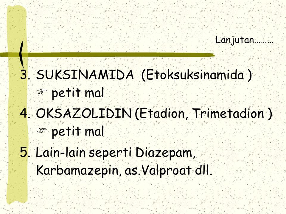 Lanjutan……… 3.SUKSINAMIDA (Etoksuksinamida )  petit mal 4.OKSAZOLIDIN (Etadion, Trimetadion )  petit mal 5.Lain-lain seperti Diazepam, Karbamazepin, as.Valproat dll.