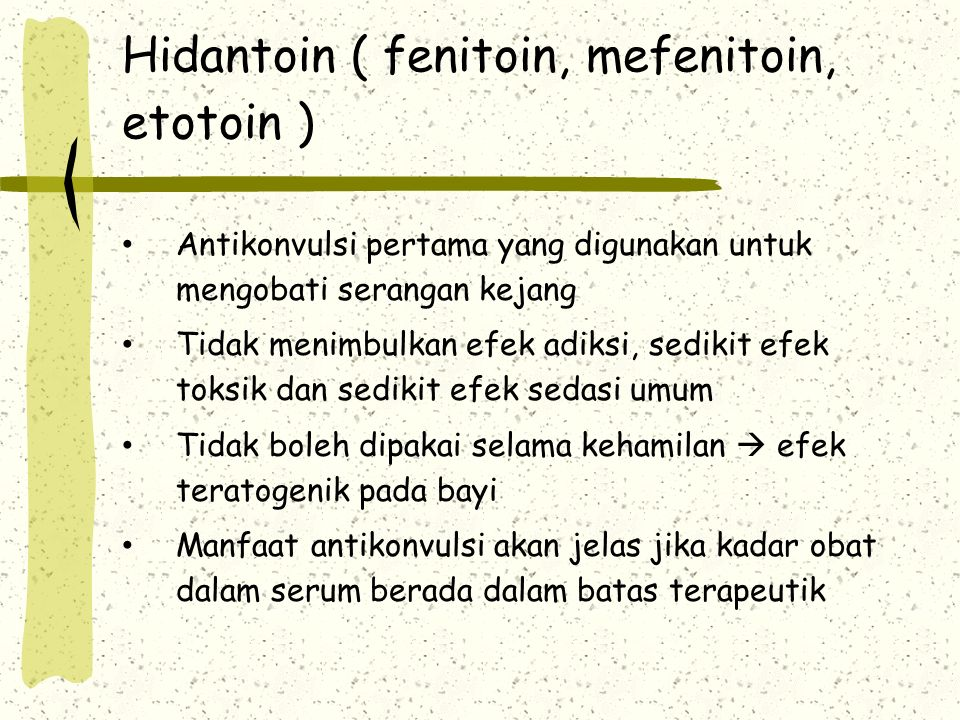 Hidantoin ( fenitoin, mefenitoin, etotoin ) Antikonvulsi pertama yang digunakan untuk mengobati serangan kejang Tidak menimbulkan efek adiksi, sedikit efek toksik dan sedikit efek sedasi umum Tidak boleh dipakai selama kehamilan  efek teratogenik pada bayi Manfaat antikonvulsi akan jelas jika kadar obat dalam serum berada dalam batas terapeutik
