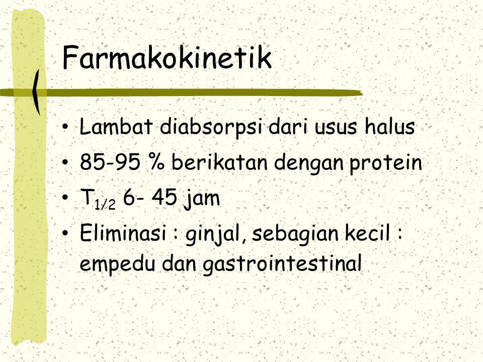 Farmakokinetik Lambat diabsorpsi dari usus halus 85-95 % berikatan dengan protein T 1/2 6- 45 jam Eliminasi : ginjal, sebagian kecil : empedu dan gast
