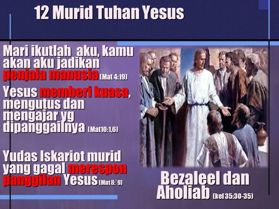 12 Murid Tuhan Yesus Mari ikutlah aku, kamu akan aku jadikan penjala manusia (Mat 4:19) Yesus memberi kuasa, mengutus dan mengajar yg dipanggailnya (Mat10:1,6) Yudas Iskariot murid yang gagal merespon panggilan Yesus (Mat 8:`9) Bezaleel dan Aholiab (kel 35:30-35)