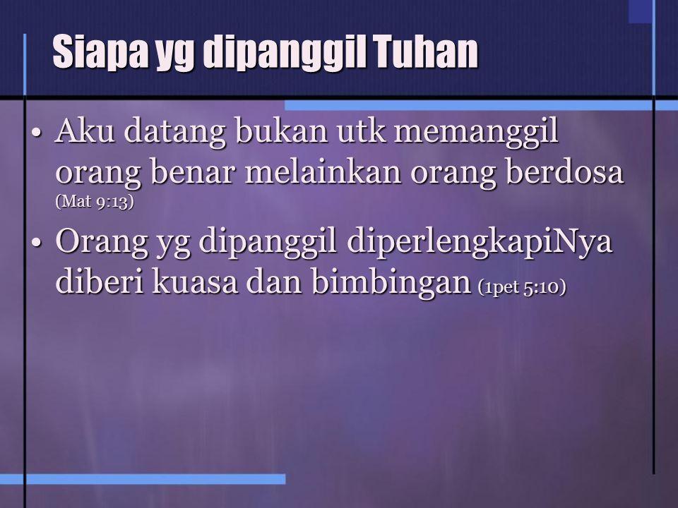 Siapa yg dipanggil Tuhan Aku datang bukan utk memanggil orang benar melainkan orang berdosa (Mat 9:13)Aku datang bukan utk memanggil orang benar melainkan orang berdosa (Mat 9:13) Orang yg dipanggil diperlengkapiNya diberi kuasa dan bimbingan (1pet 5:10)Orang yg dipanggil diperlengkapiNya diberi kuasa dan bimbingan (1pet 5:10)