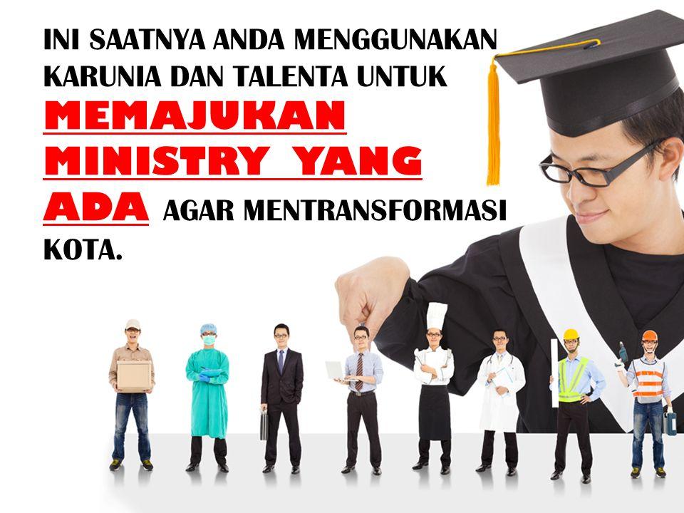 INI SAATNYA ANDA MENGGUNAKAN KARUNIA DAN TALENTA UNTUK MEMAJUKAN MINISTRY YANG ADA AGAR MENTRANSFORMASI KOTA.