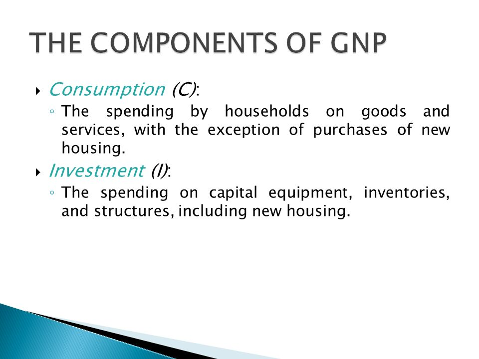  Consumption (C): ◦ The spending by households on goods and services, with the exception of purchases of new housing.