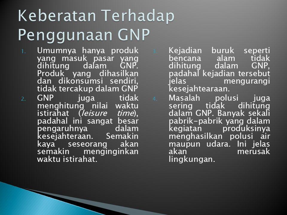 1. Umumnya hanya produk yang masuk pasar yang dihitung dalam GNP. Produk yang dihasilkan dan dikonsumsi sendiri, tidak tercakup dalam GNP 2. GNP juga