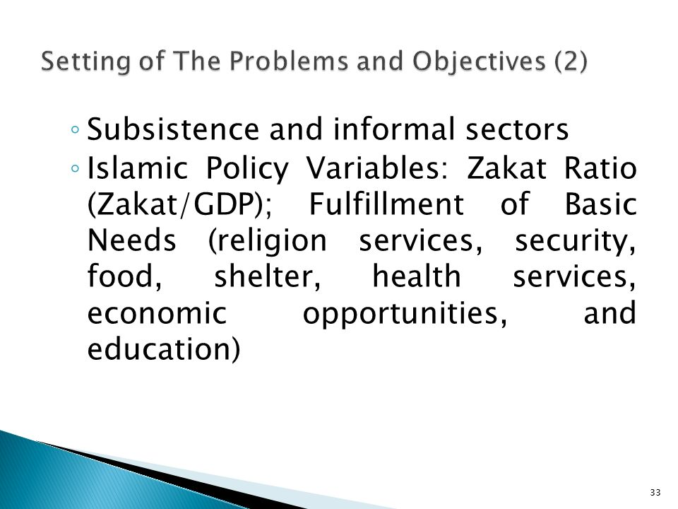 ◦ Subsistence and informal sectors ◦ Islamic Policy Variables: Zakat Ratio (Zakat/GDP); Fulfillment of Basic Needs (religion services, security, food, shelter, health services, economic opportunities, and education) 33