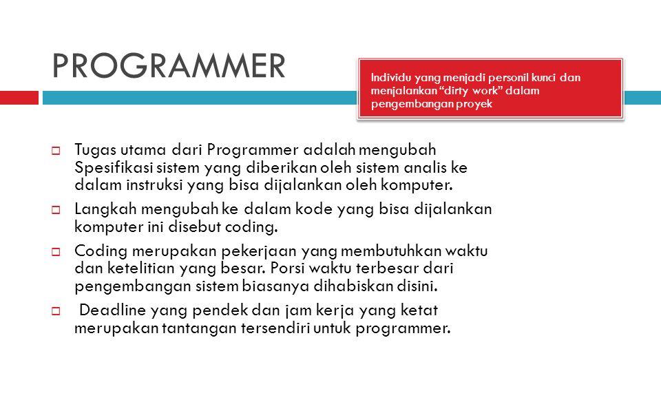 PROGRAMMER Individu yang menjadi personil kunci dan menjalankan dirty work dalam pengembangan proyek  Tugas utama dari Programmer adalah mengubah Spesifikasi sistem yang diberikan oleh sistem analis ke dalam instruksi yang bisa dijalankan oleh komputer.