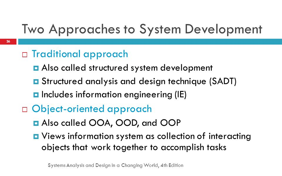 Systems Analysis and Design in a Changing World, 4th Edition 36 Two Approaches to System Development  Traditional approach  Also called structured s