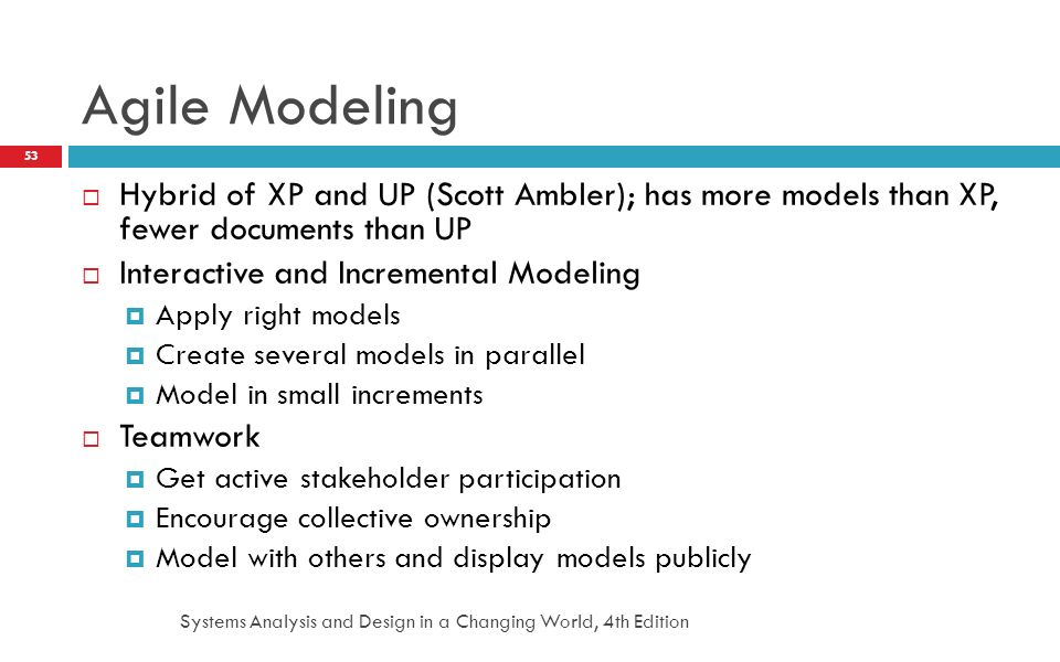 Systems Analysis and Design in a Changing World, 4th Edition 53 Agile Modeling  Hybrid of XP and UP (Scott Ambler); has more models than XP, fewer do