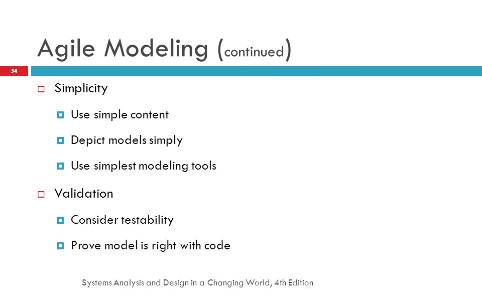 Systems Analysis and Design in a Changing World, 4th Edition 54 Agile Modeling ( continued )  Simplicity  Use simple content  Depict models simply