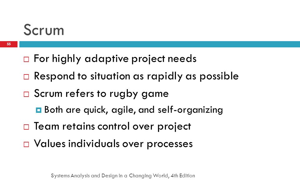 Systems Analysis and Design in a Changing World, 4th Edition 55 Scrum  For highly adaptive project needs  Respond to situation as rapidly as possibl