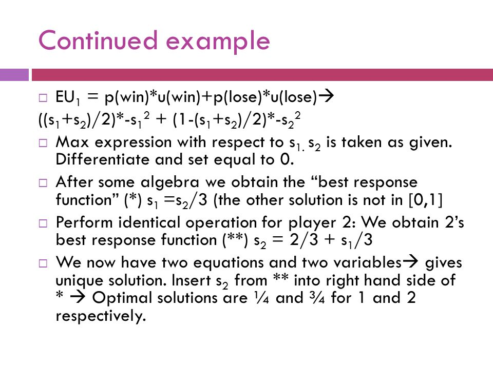 Continued example  EU 1 = p(win)*u(win)+p(lose)*u(lose)  ((s 1 +s 2 )/2)*-s 1 2 + (1-(s 1 +s 2 )/2)*-s 2 2  Max expression with respect to s 1.