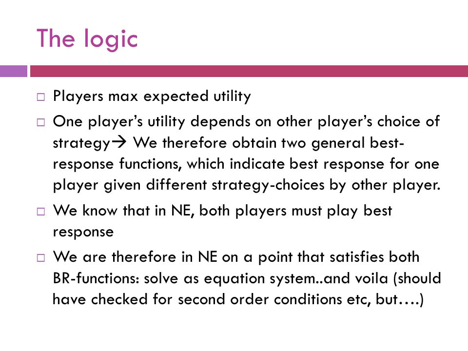 The logic  Players max expected utility  One player's utility depends on other player's choice of strategy  We therefore obtain two general best- response functions, which indicate best response for one player given different strategy-choices by other player.