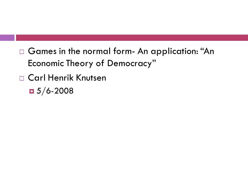  Games in the normal form- An application: An Economic Theory of Democracy  Carl Henrik Knutsen  5/6-2008