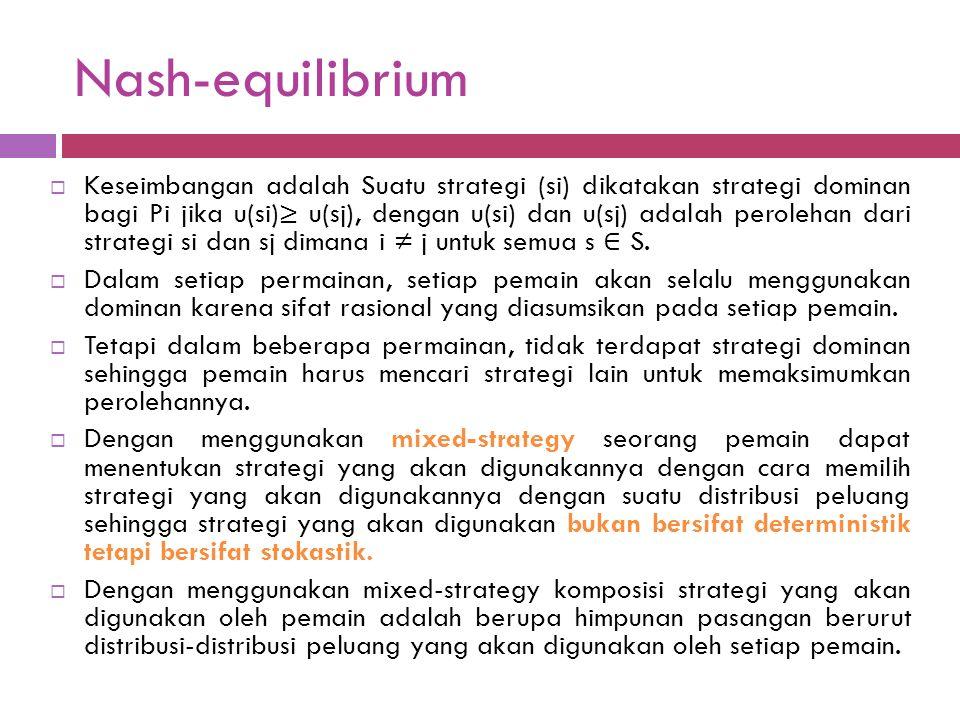 Nash-equilibrium  Definisi lain tentang Nash-equilibrium adalah kondisi dimana strategi-strategi yang digunakan oleh setiap pemain adalah strategi yang optimal baginya jika diberikan strategi pemain lainnya dalam permainan tersebut dimana setiap pemain tidak dapat meningkatkan hasil perolehannya dengan menggantikan strateginya.
