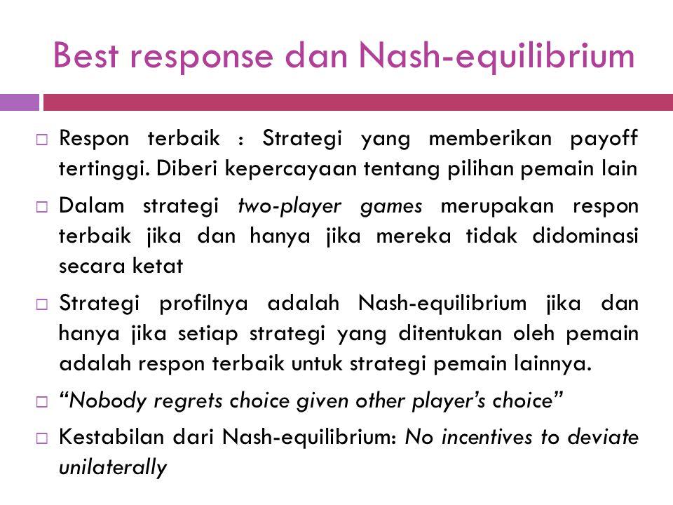 Best response dan Nash-equilibrium  Respon terbaik : Strategi yang memberikan payoff tertinggi.