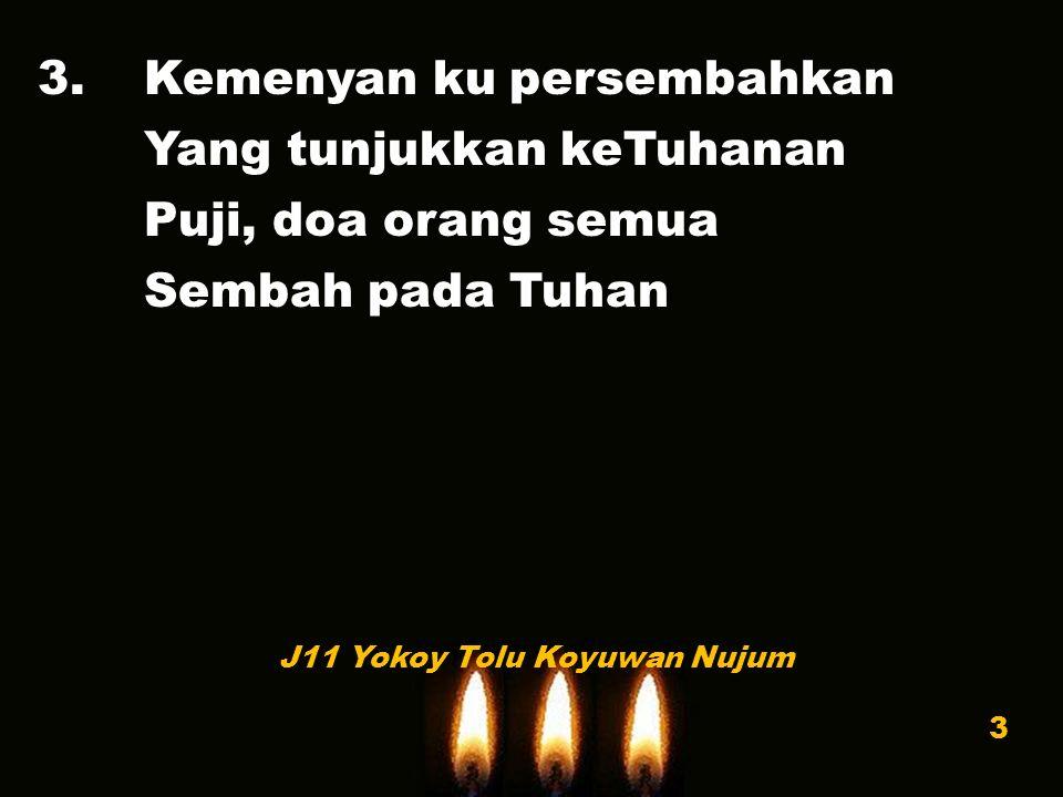 3.Kemenyan ku persembahkan Yang tunjukkan keTuhanan Puji, doa orang semua Sembah pada Tuhan J11 Yokoy Tolu Koyuwan Nujum 3