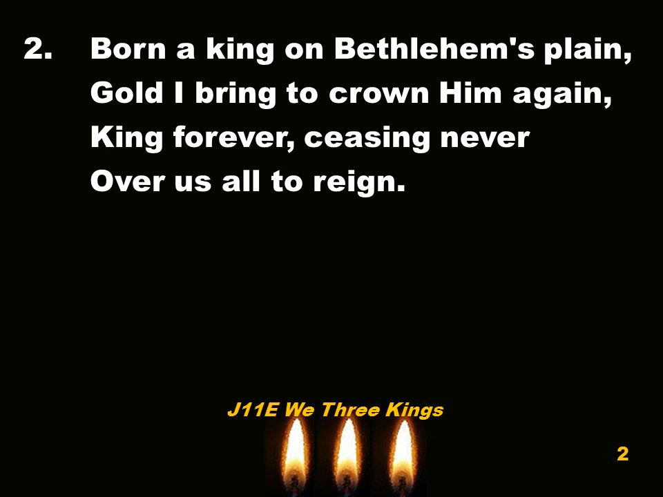 2.Born a king on Bethlehem s plain, Gold I bring to crown Him again, King forever, ceasing never Over us all to reign.