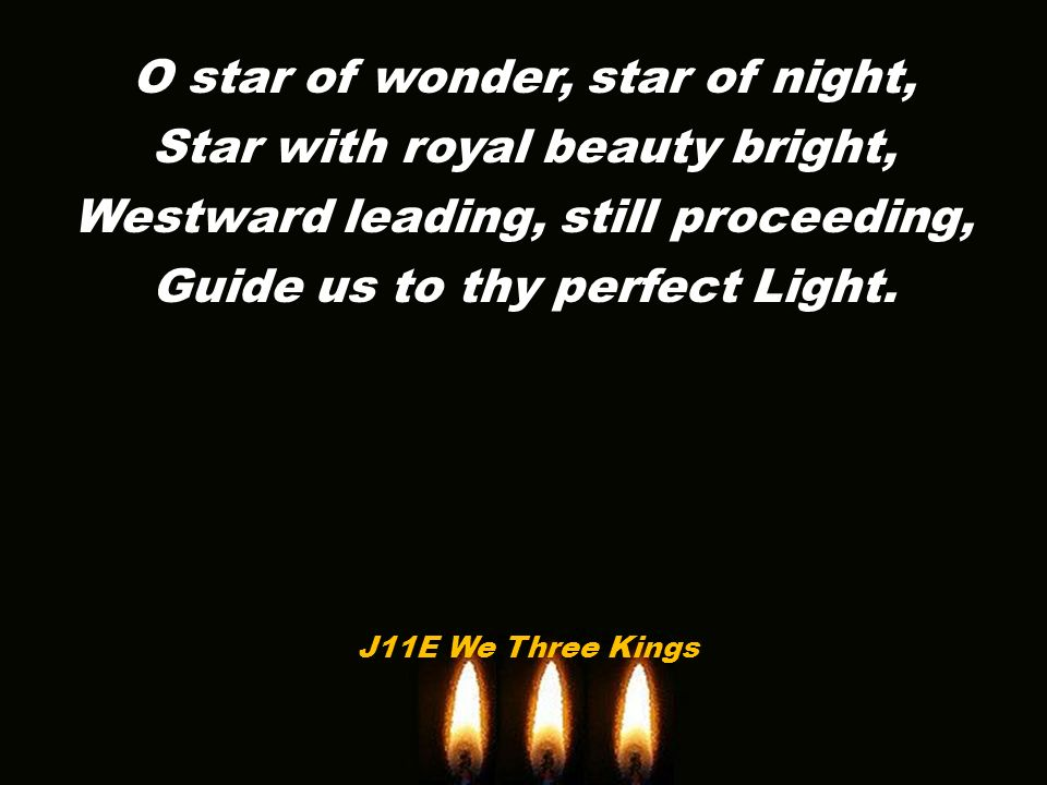 O star of wonder, star of night, Star with royal beauty bright, Westward leading, still proceeding, Guide us to thy perfect Light.
