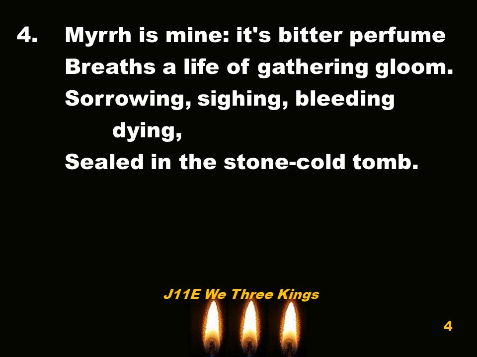 4.Myrrh is mine: it s bitter perfume Breaths a life of gathering gloom.