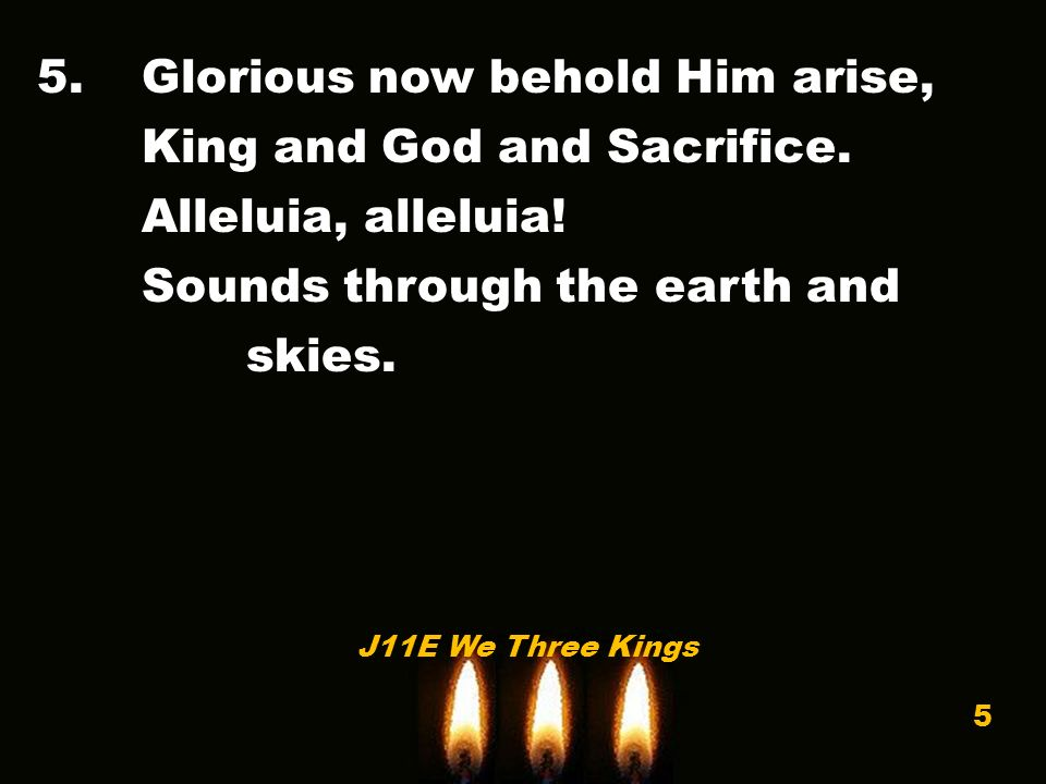 5.Glorious now behold Him arise, King and God and Sacrifice.
