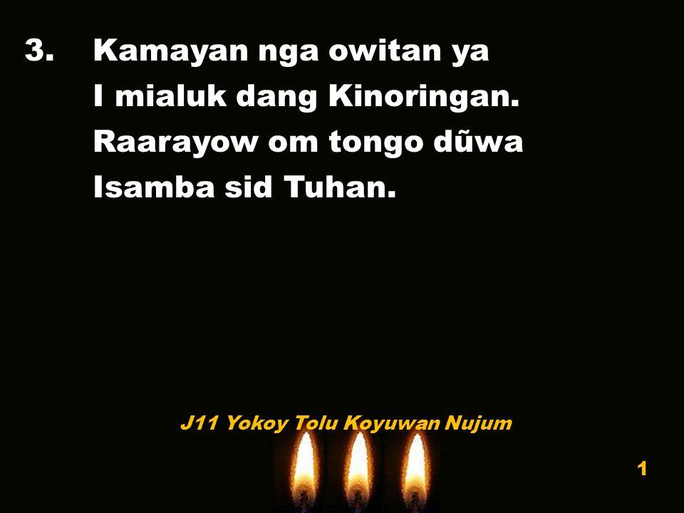3.Kamayan nga owitan ya I mialuk dang Kinoringan. Raarayow om tongo dũwa Isamba sid Tuhan.