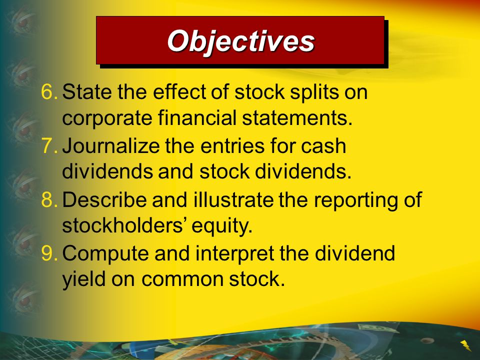 6.State the effect of stock splits on corporate financial statements. 7.Journalize the entries for cash dividends and stock dividends. 8.Describe and