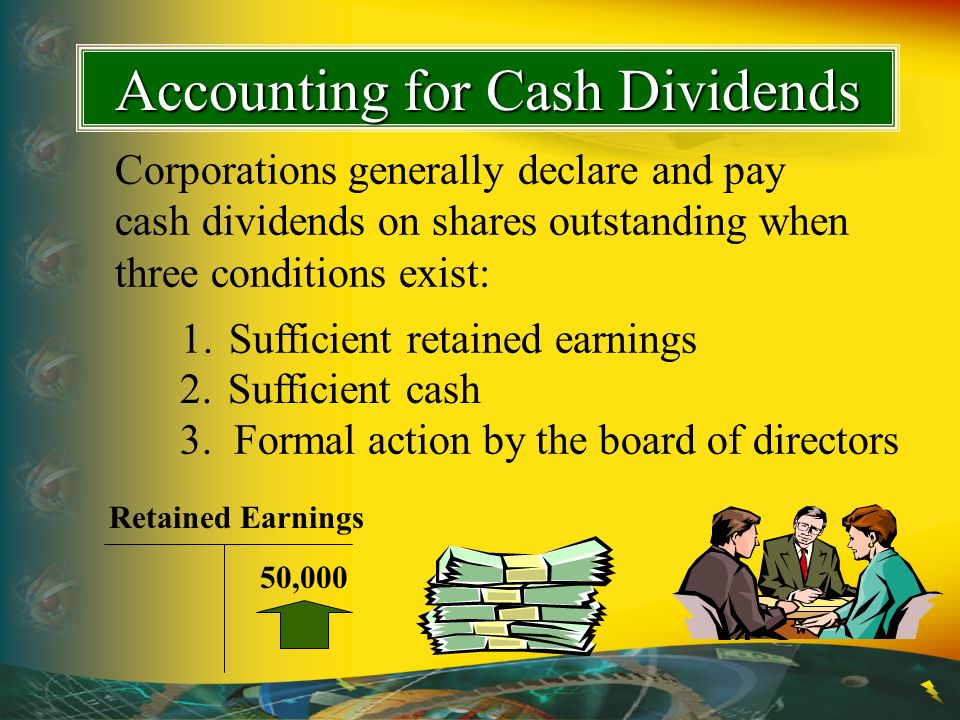 Corporations generally declare and pay cash dividends on shares outstanding when three conditions exist: 1. Sufficient retained earnings Accounting fo