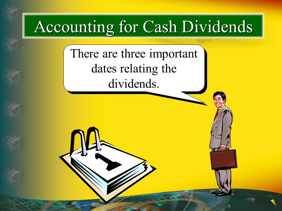 Accounting for Cash Dividends There are three important dates relating the dividends.