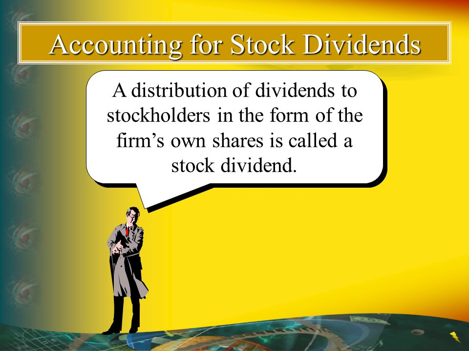 Accounting for Stock Dividends A distribution of dividends to stockholders in the form of the firm's own shares is called a stock dividend.