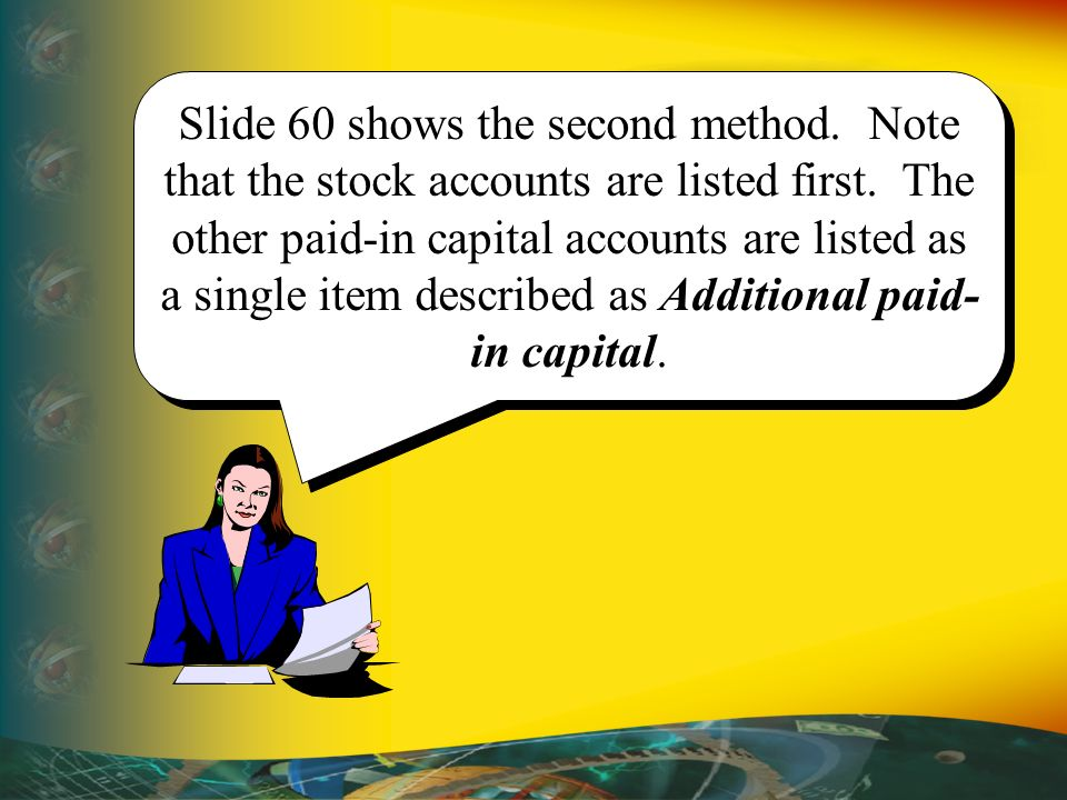 Slide 60 shows the second method. Note that the stock accounts are listed first. The other paid-in capital accounts are listed as a single item descri