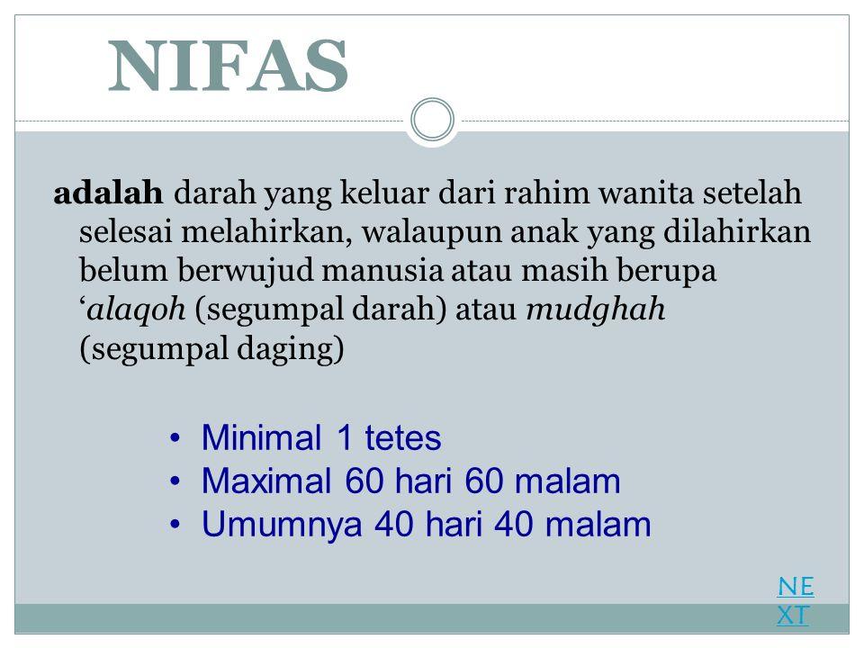 NIFAS adalah darah yang keluar dari rahim wanita setelah selesai melahirkan, walaupun anak yang dilahirkan belum berwujud manusia atau masih berupa 'alaqoh (segumpal darah) atau mudghah (segumpal daging) Minimal 1 tetes Maximal 60 hari 60 malam Umumnya 40 hari 40 malam NE XT