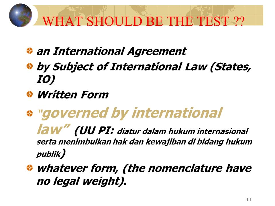 "11 WHAT SHOULD BE THE TEST ?? an International Agreement by Subject of International Law (States, IO) Written Form "" governed by international law"" (U"